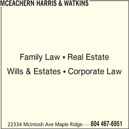 McEachern Harris & Watkins (604-467-6951) - Display Ad - MCEACHERN HARRIS & WATKINS Family Law  Real Estate Wills & Estates  Corporate Law 604 467-6951 22334 McIntosh Ave Maple Ridge----