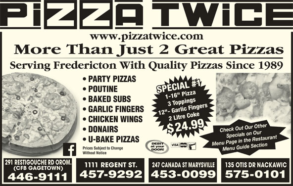"""Pizza Twice (506-446-9111) - Annonce illustrée======= - More Than Just 2 Great Pizzas www.pizzatwice.com Serving Fredericton With Quality Pizzas Since 1989g PARTY PIZZAS BAKED SUBS GARLIC FINGERS 12""""- Garlic Fingers 2 Litre Coke$2 Litre Coke CHICKEN WINGS 24.99 Check Out Our Other DONAIRS $$ U-BAKE PIZZAS Menu Page in the Restaurant Prices Subject to Change Without Notice 291 RESTIGOUCHE RD OROM. 1111 REGENT ST. 247 CANADA ST MARYSVILLE135 OTIS DR NACKAWIC (CFB GAGETOWN) 457-9292453-0099575-0101 446-9111 POUTINE SPECIAL #11-16"""" PizzaSPECIAL #1 1-16"""" Pizza"""