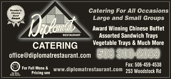 Diplomat Restaurant (506-454-2400) - Display Ad - Catering For All OccasionsCate Large and Small GroupsLa Award Winning Chinese BuffetAw Assorted Sandwich Trays Vegetable Trays & Much MoreVegetable Trays & Much More CATERINGCATERING 506 300-20999900-2036 05 Fax: 506-459-4538Fax: 506-459-4538 For Full Menu & www.diplomatrestaurant.com 253 Woodstock Rd See Menu Pricing see Guide Section