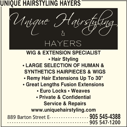 "Unique Hairstyling Hayers (905-545-4388) - Display Ad - UNIQUE HAIRSTYLING HAYERS WIG & EXTENSION SPECIALISTWIG & EXTENSION SPECIALIST Hair Styling LARGE SELECTION OF HUMAN & SYNTHETICS HAIRPIECES & WIGS  SYNTHETICS HAIRPIECES & WIGS Remy Hair Extensions Up To 30"" ! Great Lengths Fusion Extensions ! Euro Locks ! Weaves ! Private & Confidential Service & Repairs www.uniquehairstyling.com 889 Barton Street E----------------- 905 545-4388 ----------------------------------- 905 547-1200 UNIQUE HAIRSTYLING HAYERS WIG & EXTENSION SPECIALISTWIG & EXTENSION SPECIALIST Hair Styling LARGE SELECTION OF HUMAN & SYNTHETICS HAIRPIECES & WIGS  SYNTHETICS HAIRPIECES & WIGS Remy Hair Extensions Up To 30"" ! Great Lengths Fusion Extensions ! Euro Locks ! Weaves ! Private & Confidential Service & Repairs www.uniquehairstyling.com 889 Barton Street E----------------- 905 545-4388 ----------------------------------- 905 547-1200"