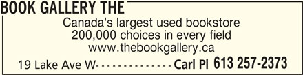 The Book Gallery (613-257-2373) - Display Ad - BOOK GALLERY THEBOOK GALLERY THE BOOK GALLERY THE Canada's largest used bookstore 200,000 choices in every field www.thebookgallery.ca 613 257-2373 19 Lake Ave W-------------- Carl Pl BOOK GALLERY THEBOOK GALLERY THE BOOK GALLERY THE Canada's largest used bookstore 200,000 choices in every field www.thebookgallery.ca 613 257-2373 19 Lake Ave W-------------- Carl Pl