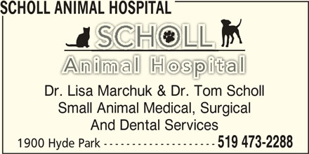 Scholl Animal Hospital (519-473-2288) - Display Ad - SCHOLL ANIMAL HOSPITAL Dr. Lisa Marchuk & Dr. Tom Scholl Small Animal Medical, Surgical And Dental Services 1900 Hyde Park -------------------- 519 473-2288