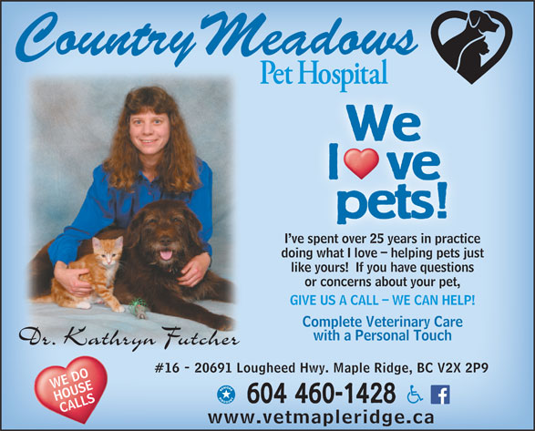 Country Meadows Pet Hospital (604-460-1428) - Display Ad - We l   ve pets! I ve spent over 25 years in practice ve spent over 25 years in practi doing what I love - helping pets justinwhat I l helpin ts j like yours!  If you have questions or concerns about your pet, GIVE US A CALL - WE CAN HELP! Complete Veterinary Care with a Personal Touch #16 - 20691 Lougheed Hwy. Maple Ridge, BC V2X 2P9 WE DO HOUSE 604 460-1428 CALLS www.vetmapleridge.ca