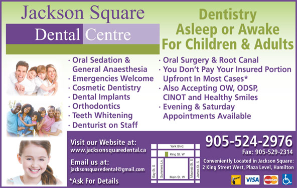 Jackson Square Dental Centre (905-524-2976) - Display Ad - Jackson Square Dentistry Asleep or Awake Dental Centre For Children & Adults · Oral Surgery & Root Canal· Oral Sedation & General Anaesthesia · You Don t Pay Your Insured Portion · Emergencies Welcome Upfront In Most Cases* · Cosmetic Dentistry ·Also Accepting OW, ODSP, · Dental Implants CINOT and Healthy Smiles · Orthodontics · Evening & Saturday · Teeth Whitening Appointments Available · Denturist on Staff Visit our Website at: 905-524-2976 www.jacksonsquaredental.ca Fax: 905-529-2314 King St. W Conveniently Located in Jackson Square: Email us at: 2 King Street West, Plaza Level, Hamilton James St. SBay St. SYork Blvd.Summers Ln. Macnab St. S Main St. W *Ask For Details