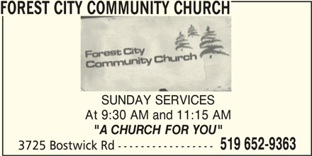 "Forest City Community Church (519-652-9363) - Display Ad - FOREST CITY COMMUNITY CHURCH SUNDAY SERVICES At 9:30 AM and 11:15 AM ""A CHURCH FOR YOU"" 519 652-9363 3725 Bostwick Rd -----------------"