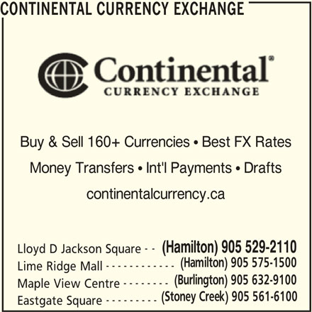 Continental Currency Exchange (905-529-2110) - Display Ad - CONTINENTAL CURRENCY EXCHANGE Buy & Sell 160+ Currencies  Best FX Rates Money Transfers  Int'l Payments  Drafts continentalcurrency.ca -- (Hamilton) 905 529-2110 Lloyd D Jackson Square (Hamilton) 905 575-1500 ------------ Lime Ridge Mall (Burlington) 905 632-9100 -------- Maple View Centre (Stoney Creek) 905 561-6100 --------- Eastgate Square CONTINENTAL CURRENCY EXCHANGE Buy & Sell 160+ Currencies  Best FX Rates Money Transfers  Int'l Payments  Drafts continentalcurrency.ca -- (Hamilton) 905 529-2110 Lloyd D Jackson Square (Hamilton) 905 575-1500 ------------ Lime Ridge Mall (Burlington) 905 632-9100 -------- Maple View Centre (Stoney Creek) 905 561-6100 --------- Eastgate Square