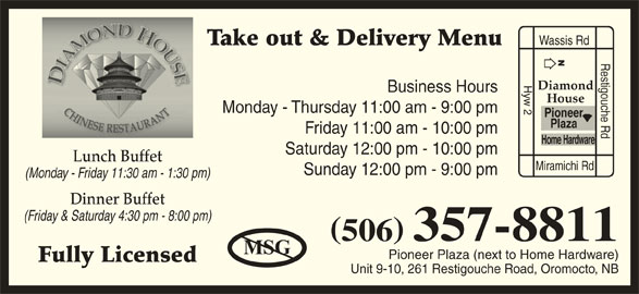 Diamond House Chinese Restaurant (506-357-8811) - Annonce illustrée======= - Wassis Rd Take out & Delivery Menu Restigouche Rd Hyw 2 Diamond Business Hours House Monday - Thursday 11:00 am - 9:00 pm Pioneer Plaza Friday 11:00 am - 10:00 pm Home Hardware Saturday 12:00 pm - 10:00 pm Lunch Buffet Miramichi Rd Sunday 12:00 pm - 9:00 pm (Monday - Friday 11:30 am - 1:30 pm) Dinner Buffet (Friday & Saturday 4:30 pm - 8:00 pm) 506 357-8811 Pioneer Plaza (next to Home Hardware) Fully Licensed Unit 9-10, 261 Restigouche Road, Oromocto, NB