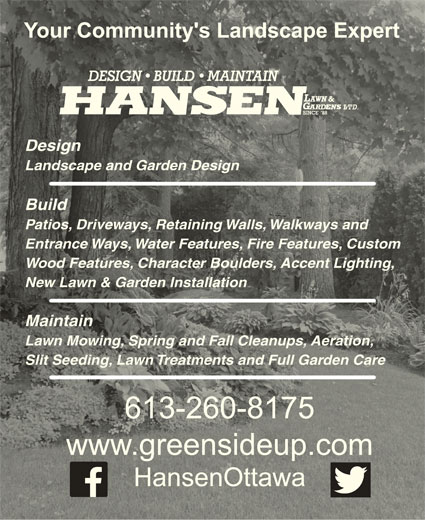 Hansen Lawn And Gardens Ltd (613-260-8175) - Display Ad - Your Community's Landscape ExpertYour Community's Landscape Expert DesignDesign Landscape and Garden DesignLandscape and Garden Design BuildBuild Patios, Driveways, Retaining Walls, Walkways andPatios, Driveways, Retaining Walls, Walkways and Entrance Ways, Water Features, Fire Features, CustomEntrance Ways, Water Features, Fire Features, Custom Wood Features, Character Boulders, Accent Lighting,Wood Features, Character Boulders, Accent Lighting, New Lawn & Garden InstallationNew Lawn & Garden Installation MaintainMaintain Lawn Mowing, Spring and Fall Cleanups, Aeration,Lawn Mowing, Spring and Fall Cleanups, Aeration, Slit Seeding, Lawn Treatments and Full Garden Care Slit Seeding, Lawn Treatments and Full Garden Care 613-260-8175613-260-8175 www.greensideup.comwww.greensideup.com HansenOttawaHansenOttawa