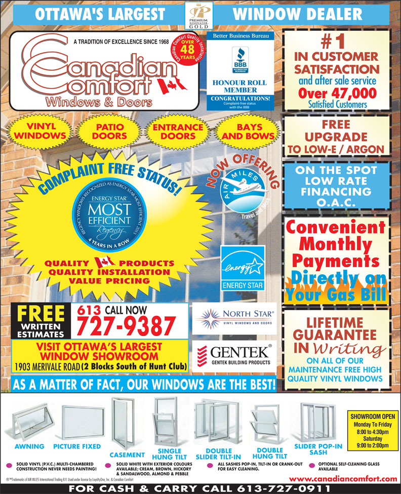 Canadian Comfort (613-727-9387) - Display Ad - WINDOW SHOWROOM ON ALL OF OUR GENTEK BUILDING PRODUCTS (2 Blocks South of Hunt Club) 1903 MERIVALE ROAD MAINTENANCE FREE HIGH QUALITY VINYL WINDOWS AS A MATTER OF FACT, OUR WINDOWS ARE THE BEST! SHOWROOM OPEN Monday To Friday 8:00 to 4:30pm Saturday 9:00 to 2:00pm SLIDER POP-IN AWNING PICTURE FIXED DOUBLE SINGLE SASH CASEMENT HUNG TILT SLIDER TILT-IN HUNG TILT SOLID VINYL (P.V.C.) MULTI-CHAMBERED ALL SASHES POP-IN, TILT-IN OR CRANK-OUT OPTIONAL SELF-CLEANING GLASS SOLID WHITE WITH EXTERIOR COLOURS CONSTRUCTION NEVER NEEDS PAINTING! FOR EASY CLEANING. AVAILABLE; CREAM, BROWN, HICKORY AVAILABLE & SANDALWOOD, ALMOND & PEBBLE Trademarks of AIR MILES International Trading B.V. Used under license by LoyaltyOne, Inc. & Canadian Comfort www.canadiancomfort.com FOR CASH & CARRY CALL 613-727-0911 OTTAWA'S LARGEST               WINDOW DEALER Better Business Bureau OVER A TRADITION OF EXCELLENCE SINCE 1968 #1 48 YEARS Canadian Comfort Quality Installation IN CUSTOMER SATISFACTION and after sale service HONOUR ROLL MEMBER Over 47,000 CONGRATULATIONS! Satisfied Customers FREE VINYL BAYS PATIO ENTRANCE WINDOWS DOORS AND BOWS UPGRADE TO LOW-E / ARGON LOW RATE NOW OFFERINGON THE SPOT FINANCING COMPLAINT FREE STATUS! TAR O.A.C. MOST EFFICIENT ENERGY S REGENCY WINDOWS RECOGNIZED AS ENERGY STAR MOST EFFICIENT 2015 Convenient 4 YEARS IN A RO Monthly QUALITY        PRODUCTS Payments QUALITY INSTALLATION VALUE PRICING Directly on Your Gas Bill CALL NOW 613 FREE LIFETIME WRITTEN 727-9387 ESTIMATES GUARANTEE VISIT OTTAWA S LARGEST IN