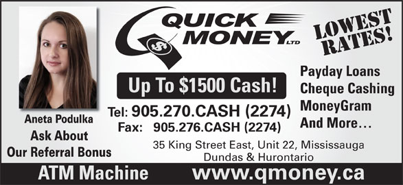 Quick Money (905-270-2274) - Display Ad - LOWestRATES! Payday Loans Up To $1500 Cash! Cheque Cashing MoneyGram Tel: 905.270.CASH (2274) Aneta PodulkaAneta Podulka And More Fax:   905.276.CASH (2274) Ask AboutAsk About 35 King Street East, Unit 22, Mississauga Our Referral Bonus Dundas & Hurontario ATM Machine www.qmoney.ca