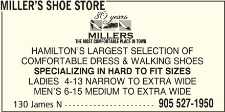 Miller's Shoe Store (905-527-1950) - Display Ad - THE MOST COMFORTABLE PLACE IN TOWN MILLER S SHOE STORE HAMILTON S LARGEST SELECTION OF COMFORTABLE DRESS & WALKING SHOES SPECIALIZING IN HARD TO FIT SIZES LADIES  4-13 NARROW TO EXTRA WIDE MEN S 6-15 MEDIUM TO EXTRA WIDE 905 527-1950 130 James N ---------------------- MILLER S SHOE STORE THE MOST COMFORTABLE PLACE IN TOWN HAMILTON S LARGEST SELECTION OF COMFORTABLE DRESS & WALKING SHOES SPECIALIZING IN HARD TO FIT SIZES LADIES  4-13 NARROW TO EXTRA WIDE MEN S 6-15 MEDIUM TO EXTRA WIDE 905 527-1950 130 James N ----------------------