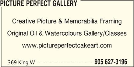 Picture Perfect Gallery (905-627-3196) - Display Ad - Creative Picture & Memorabilia Framing Original Oil & Watercolours Gallery/Classes www.pictureperfectcakeart.com 905 627-3196 369 King W ----------------------- PICTURE PERFECT GALLERY