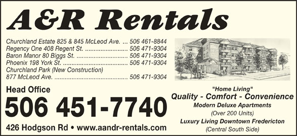 """A&R Rentals (506-451-7740) - Display Ad - Churchland Estate 825 & 845 McLeod Ave. ... 506 461-8844 Regency One 408 Regent St. ......................... 506 471-9304 Baron Manor 80 Biggs St............................... 506 471-9304 Phoenix 198 York St. ...................................... 506 471-9304 Churchland Park (New Construction) 877 McLeod Ave............................................ 506 471-9304 """"Home Living"""" Head Office Quality - Comfort - Convenience Modern Deluxe Apartments (Over 200 Units) Luxury Living Downtown Fredericton 426 Hodgson Rd   www.aandr-rentals.com (Central South Side)"""