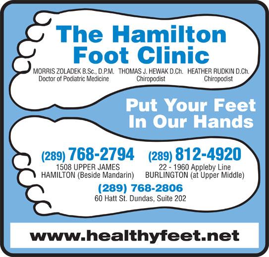 Hamilton Foot Clinic (905-385-4251) - Display Ad - The Hamilton Foot Clinic MORRIS ZOLADEK B.Sc., D.P.M.THOMAS J. HEWAK D.Ch.HEATHER RUDKIN D.Ch. Doctor of Podiatric Medicine Chiropodist Put Your Feet In Our Hands (289) 768-2794 (289) 812-4920 22 - 1960 Appleby Line1508 UPPER JAMES BURLINGTON (at Upper Middle)HAMILTON (Beside Mandarin) (289) 768-2806 60 Hatt St. Dundas, Suite 202 www.healthyfeet.net