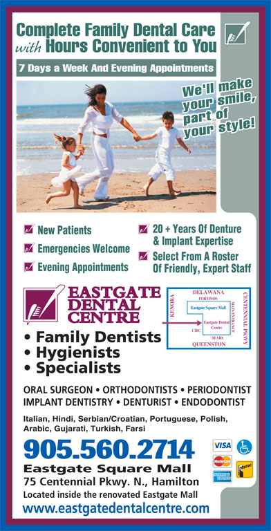 Eastgate Dental Centre (905-560-2714) - Display Ad - Located inside the renovated Eastgate Mall Complete Family Dental Care with Hours Convenient to You 7 Days a Week And Evening Appointments We'll make your smile, part of your style! 20  Years Of Denture New Patients & Implant Expertise Emergencies Welcome Select From A Roster Evening Appointments Of Friendly, Expert Staff Family Dentists Hygienists Specialists ORAL SURGEON   ORTHODONTISTS   PERIODONTIST IMPLANT DENTISTRY   DENTURIST   ENDODONTIST Italian, Hindi, Serbian/Croatian, Portuguese, Polish, Arabic, Gujarati, Turkish, Farsi 905.560.2714 Eastgate Square Mall 75 Centennial Pkwy. N., Hamilton www.eastgatedentalcentre.com