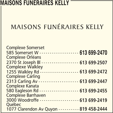 Maisons Funéraires Kelly (613-699-2470) - Annonce illustrée======= - Complexe Orléans 2370 St Joseph Bl ------------------ Complexe Walkley 613 699-2472 1255 Walkley Rd ------------------- Complexe Carling 2313 Carling Av ------------------- 613 699-2447 Complexe Kanata 580 Eagleson Rd ------------------- 613 699-2455 Complexe Barrhaven 3000 Woodroffe ------------------- 613 699-2419 Québec 1077 Clarendon Av Quyon ---------- 819 458-2444 613 699-2470 MAISONS FUNERAIRES KELLY Complexe Somerset 585 Somerset W ------------------- 613 699-2507