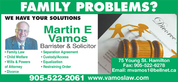 Vamos Martin (905-522-2061) - Display Ad - FAMILY PROBLEMS? WE HAVE YOUR SOLUTIONS Martin E Vamos Barrister & Solicitor Separation Agreement  Family Law Custody/Access  Child Welfare Equalization  Wills & Powers Fax: 905-522-6278 Restraining Orderof Attorney Divorce www.vamoslaw.com 905-522-2061 75 Young St. Hamilton