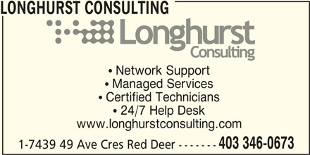 Longhurst Consulting (403-346-0673) - Display Ad -  Network Support  Managed Services  Certified Technicians  24/7 Help Desk www.longhurstconsulting.com 403 346-0673 1-7439 49 Ave Cres Red Deer ------- LONGHURST CONSULTING