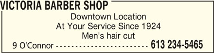 Victoria Barber Shop (613-234-5465) - Display Ad - VICTORIA BARBER SHOP VICTORIA BARBER SHOP Downtown Location At Your Service Since 1924 Men's hair cut 613 234-5465 9 O'Connor ------------------------