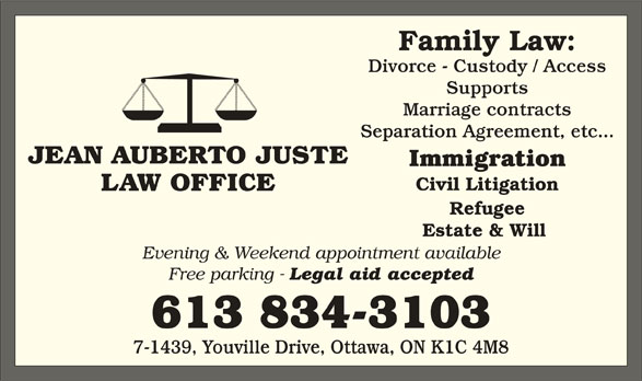 Jean Auberto Juste B.Sc.Soc, L.L.B (613-834-3103) - Display Ad - Family Law: Divorce - Custody / Access Supports Marriage contracts Separation Agreement, etc... JEAN AUBERTO JUSTE Immigration Civil Litigation LAW OFFICE Refugee Estate & Will Evening & Weekend appointment available Free parking - Legal aid accepted 613 834-3103 7-1439, Youville Drive, Ottawa, ON K1C 4M8