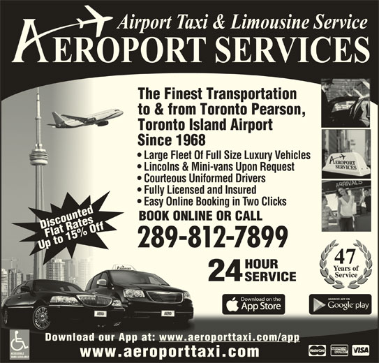 Aeroport Taxi & Limousine Service (1-800-465-3434) - Annonce illustrée======= - The Finest Transportation to & from Toronto Pearson, Toronto Island Airport Since 1968 Large Fleet Of Full Size Luxury Vehicles Lincolns & Mini-vans Upon Request Courteous Uniformed Drivers Fully Licensed and Insured Easy Online Booking in Two Clicks BOOK ONLINE OR CALL DiscountedFlat RatesDi 289-812-7899 Up to 15% OffUp HOURHOUR 24 SERVICESERVICE Download our App at: www.aeroporttaxi.com/appDownload our App at: www.aeroporttaxi.com/app ACCESSIBLE www.aeroporttaxi.com VANS AVAILABLE