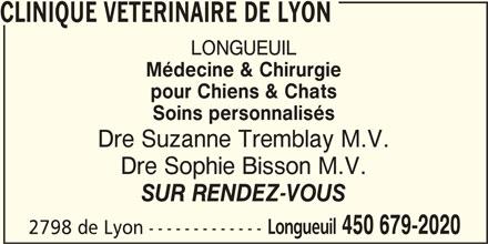 Clinique Vétérinaire de Lyon (450-679-2020) - Annonce illustrée======= - pour Chiens & Chats Soins personnalisés Dre Suzanne Tremblay M.V. Dre Sophie Bisson M.V. SUR RENDEZ-VOUS Longueuil 450 679-2020 2798 de Lyon ------------- CLINIQUE VETERINAIRE DE LYON LONGUEUIL Médecine & Chirurgie