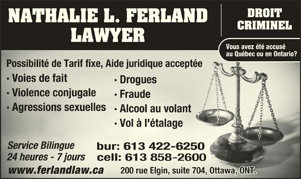 Nathalie L Ferland Law Office (613-422-6250) - Annonce illustrée======= - DROIT NATHALIE L. FERLAND CRIMINEL LAWYER Vous avez été accusé au Québec ou en Ontario? Possibilité de Tarif fixe, Aide juridique acceptée Possibilité de Tarif fixe, Aide juridique acceptée · Voies de fait · DroguesDro · Violence conjugale· Vinju · Fraude · Agressions sexuellesAgressionselles · Alcool au volantlco · Vol à l'étalage éta Service BilingueSrvi ce Bilingu bur: 613422-6250bur:613422-625 24 heures - 7 jours24 heures - 7 jours cell: 613cell:613 200 rue Elgin, suite 704, Ottawa, ONT.200 rue Elgin, suite 704, Ottawa, ONT. www.ferlandlaw.cawww.ferlandlaw.ca