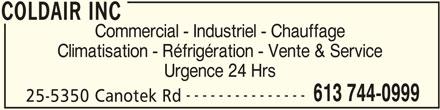Coldair Inc (613-744-0999) - Annonce illustrée======= - COLDAIR INC Commercial - Industriel - Chauffage Climatisation - Réfrigération - Vente & Service Urgence 24 Hrs --------------- 613 744-0999 25-5350 Canotek Rd COLDAIR INC