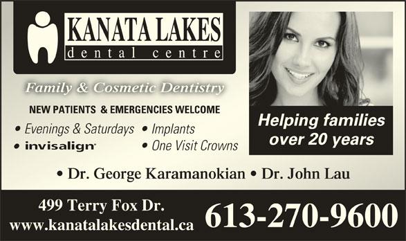 Kanata Lakes Dental (613-270-9600) - Display Ad - Family & Cosmetic DentistryFamily & Cosmetic Dentistry NEW PATIENTS  & EMERGENCIES WELCOMENEW PATIENTS  & EMERGENCIES WELCOME Helping families Evenings & Saturdays  Evenings & Saturdays Implants  Implants over 20 years One Visit Crowns  One Visit Crowns Dr. George Karamanokian   Dr. John Lau  Dr. George Karamanokian   Dr. John Lau 499 Terry Fox Dr. 613-270-9600 www.kanatalakesdental.ca