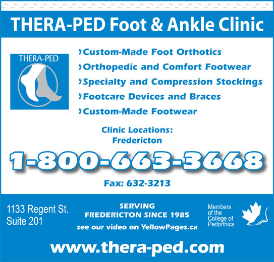 Thera-Ped Ltd (506-632-9397) - Display Ad - THERA-PED Foot & Ankle Clinic Custom-Made Foot Orthotics Orthopedic and Comfort Footwear Specialty and Compression Stockings Footcare Devices and Braces Custom-Made Footwear Clinic Locations: Fredericton 1-800-663-3668 Fax: 632-3213x632-3213 SERVING see our video on YellowPages.ca www.thera-ped.com FREDERICTON SINCE 1985