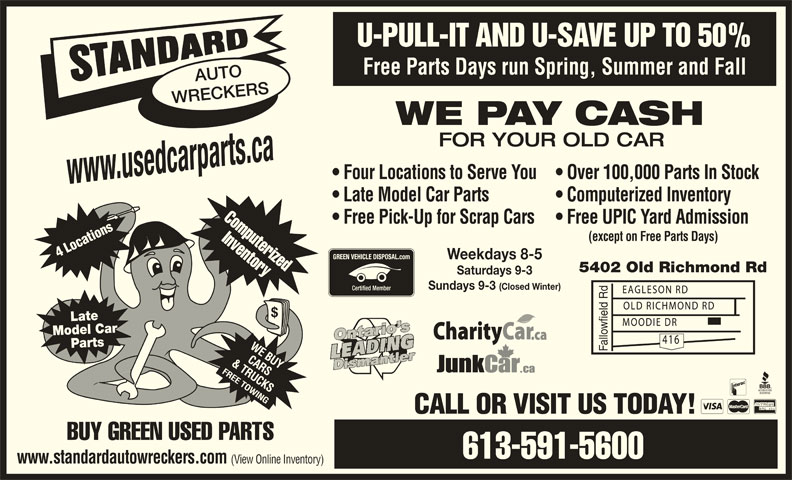 Standard Auto Wreckers Ottawa (613-591-5600) - Display Ad - U-PULL-IT AND U-SAVE UP TO 50% Free Parts Days run Spring, Summer and Fall AUTO WRECKERS WE PAY CASH FOR YOUR OLD CAR Four Locations to Serve You  Over 100,000 Parts In Stock www.usedcarparts.ca Late Model Car Parts Computerized Inventory Computerized Free Pick-Up for Scrap Cars  Free UPIC Yard Admission Inventory (except on Free Parts Days) 4 Locations Weekdays 8-5 5402 Old Richmond Rd Saturdays 9-3 Sundays 9-3 (Closed Winter) Late Model Car Parts Fallowfield Rd CALL OR VISIT US TODAY! BUY GREEN USED PARTS 613-591-5600 www.standardautowreckers.com (View Online Inventory)