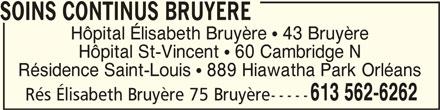 Hôpital Elisabeth-Bruyère-Voir Soins continus Bruyère (613-562-6262) - Annonce illustrée======= - SOINS CONTINUS BRUYERESOINS CONTINUS BRUYERE SOINS CONTINUS BRUYERE Résidence Saint-Louis   889 Hiawatha Park Orléans 613 562-6262 Hôpital Élisabeth Bruyère   43 Bruyère Hôpital St-Vincent   60 Cambridge N Rés Élisabeth Bruyère 75 Bruyère-----