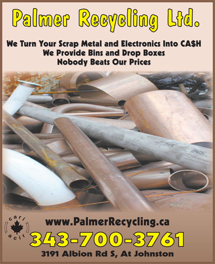 Palmer Recycling Ltd (613-521-5971) - Display Ad - Palmer Recycling Ltd. We Turn Your Scrap Metal and Electronics Into CA$H We Provide Bins and Drop Boxes Nobody Beats Our Prices www.PalmerRecycling.ca 343-700-3761 3191 Albion Rd S, At Johnston