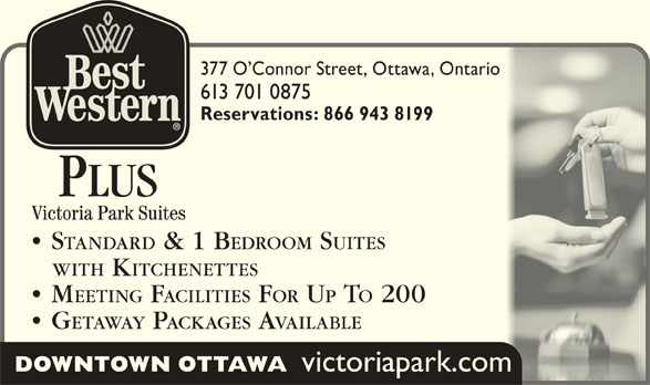 Best Western Plus (613-567-7275) - Display Ad - 377 O Connor Street, Ottawa, Ontario377 O Connor Street, Ottawa, Ontario 613 701 0875613 701 0875 Reservations: 866 943 8199Reservations: 866 943 8199 PLUS STANDARD & 1 B EDROOM SUITES  STANDARD & 1 BEDROOM SUITES WITH KITCHENETTES   WITH KITCHENETTES MEETING FACILITIES FOR UP TO 200  MEETING FACILITIES F U T 200 GETAWAY PACKAGES AVAILABLE  GETAWAY P ACKAGES AVAILABLE DOWNTOWN OTTAWA victoriapark.com