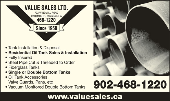 Value Sales Ltd (902-468-1220) - Display Ad - Tank Installation & Disposal Residential Oil Tank Sales & Installation Fully Insured Steel Pipe Cut & Threaded to Order Fiberglass Tanks Single or Double Bottom Tanks Oil Tank Accessories Valve Guards, Pans, etc Vacuum Monitored Double Bottom Tanks 902-468-1220 www.valuesales.ca