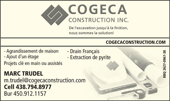 Cogeca Construction (450-442-3300) - Annonce illustrée======= - COGECACONSTRUCTION.COM - Agrandissement de maison- Agrandissement de maison - Drain Français- Drain Français - Ajout d'un étage- Ajout d'un étage - Extraction de pyrite- Extraction de pyrite -096 Cell 438.794.8977Cell 438.794.8977 Bur 450.912.1157Bur 450.912.1157 7-38 Projets clé en main ou assistésProjets clé en main ou assistés 2627 MARC TRUDELMARC TRUDE RBQ 2627-0967-38RBQ
