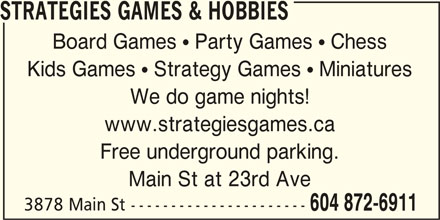 Strategies Games & Hobbies (604-872-6911) - Display Ad - STRATEGIES GAMES & HOBBIES Board Games  Party Games  Chess Kids Games  Strategy Games  Miniatures We do game nights! www.strategiesgames.ca Free underground parking. Main St at 23rd Ave 3878 Main St ---------------------- 604 872-6911