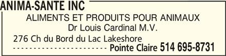 Anima-Santé Inc (514-695-8731) - Annonce illustrée======= - ANIMA-SANTE INCANIMA-SANTE INC ANIMA-SANTE INC ALIMENTS ET PRODUITS POUR ANIMAUX 514 695-8731 ----------------------- Dr Louis Cardinal M.V. Pointe Claire 276 Ch du Bord du Lac Lakeshore