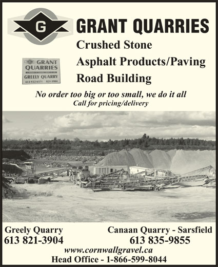 Grant Quarries (613-821-3904) - Display Ad - GRANT QUARRIES Crushed Stone Asphalt Products/Paving Road Building No order too big or too small, we do it all Call for pricing/delivery Canaan Quarry - SarsfieldGreely Quarry 613 835-9855613 821-3904 www.cornwallgravel.ca Head Office - 1-866-599-8044