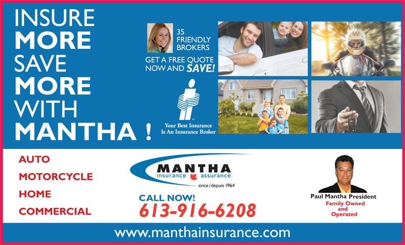 Mantha Insurance Brokers Ltd. (613-746-1450) - Display Ad - INSURE 35 FRIENDLY MORE BROKERS GET A FREE QUOTE NOW AND SAVE SAVE! MORE WITH MANTHA! AUTO MOTORCYCLE HOME Paul Mantha President CALL NOW! Family Owned and COMMERCIAL Operated 613-916-6208 www.manthainsurance.com
