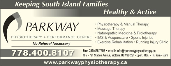 Parkway Physiotherapy & Performance Centre (250-478-7227) - Display Ad - Healthy & ActiveHealty &cti Physiotherapy & Manual Therapy Massage Therapy Naturopathic Medicine & Prolotherapy IMS & Acupuncture   Sports Injuries Exercise Rehabilitation   Running Injury Clinic No Referral Necessary 778.400.8107778.400.8107 105 - 721 Station Avenue, Victoria, BC V9B 2S1   Open: Mon. - Fri. 7am - 7pm www.parkwayphysiotherapy.ca Keeping South Island Families