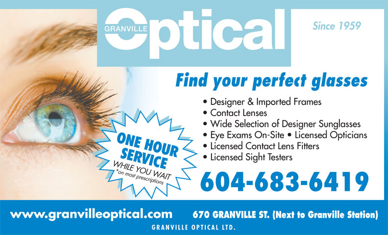 Granville Mall Optical (604-683-6419) - Display Ad - Find your perfect glasses Designer & Imported Frames Contact Lenses Wide Selection of Designer Sunglasses Eye Exams On-Site   Licensed Opticians ONE HOUR Licensed Contact Lens Fitters SER Licensed Sight Testers VICE WHILE YOU WAIT*on most prescriptions 604-683-6419 670 GRANVILLE ST. (Next to Granville Station) www.granvilleoptical.com GRANVILLE OPTICAL L TD. Since 1959