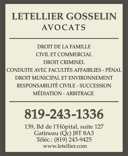 Letellier Gosselin (819-243-1336) - Annonce illustrée======= - LETELLIER GOSSELIN AVOCATS DROIT DE LA FAMILLE CIVIL ET COMMERCIAL DROIT CRIMINEL CONDUITE AVEC FACULTÉS AFFAIBLIES - PÉNAL DROIT MUNICIPAL ET ENVIRONNEMENT RESPONSABILITÉ CIVILE - SUCCESSION MÉDIATION - ARBITRAGE 819-243-1336 139, Bd de l Hôpital, suite 127 Gatineau (Qc) J8T 8A3 Téléc.: (819) 243-9425 www.letellier.com