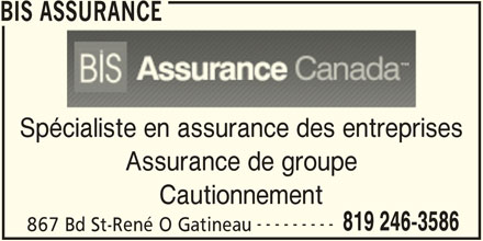 BIS Assurance (819-246-3586) - Annonce illustrée======= - BIS ASSURANCEASSURANCE Spécialiste en assurance des entreprisescialiste en assurance des entrepr Assurance de groupeAssurance de groupe CautionnementCautionnement ------------------ 819 246-3586819 246-3 867 Bd St-René O GatineauBd St-René O Gatineau