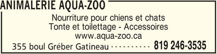 Animalerie Aqua-Zoo (819-246-3535) - Annonce illustrée======= - ANIMALERIE AQUA-ZOO Nourriture pour chiens et chats Tonte et toilettage - Accessoires www.aqua-zoo.ca ---------- 819 246-3535 355 boul Gréber Gatineau