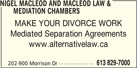Nigel Macleod And Macleod Law & Mediation Chambers (613-829-7000) - Display Ad - NIGEL MACLEOD AND MACLEOD LAW & MEDIATION CHAMBERS MAKE YOUR DIVORCE WORK Mediated Separation Agreements www.alternativelaw.ca 613 829-7000 202-900 Morrison Dr --------------