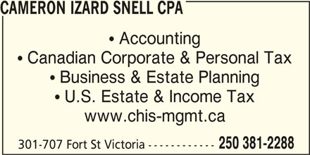 Cameron Izard Snell Chartered Professional Accountant (250-381-2288) - Display Ad - CAMERON IZARD SNELL CPA  Accounting  Canadian Corporate & Personal Tax  Business & Estate Planning  U.S. Estate & Income Tax www.chis-mgmt.ca 250 381-2288 301-707 Fort St Victoria ------------