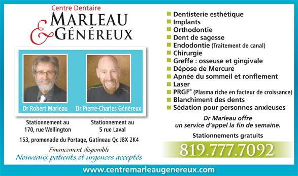 Centre Dentaire Marleau & Généreux (819-777-7092) - Annonce illustrée======= - Centre Dentaire Dentisterie esthétique Implants ARLEAU Orthodontie GÉNÉREUX Dent de sagesse (Traitement de canal) Chirurgie Greffe : osseuse et gingivale Dépose de Mercure Apnée du sommeil et ronflement Laser PRGF (Plasma riche en facteur de croissance) Blanchiment des dents Sédation pour personnes anxieuses Dr Robert Marleau Dr Pierre-Charles Généreux Dr Marleau offre Stationnement auStationnement au un service d appel la fin de semaine. 5 rue Laval170, rue Wellington Stationnements gratuits 153, promenade du Portage, Gatineau Qc J8X 2K4 Financement disponible 819.777.7092 Nouveaux patients et urgences acceptés www.centremarleaugenereux.com Endodontie