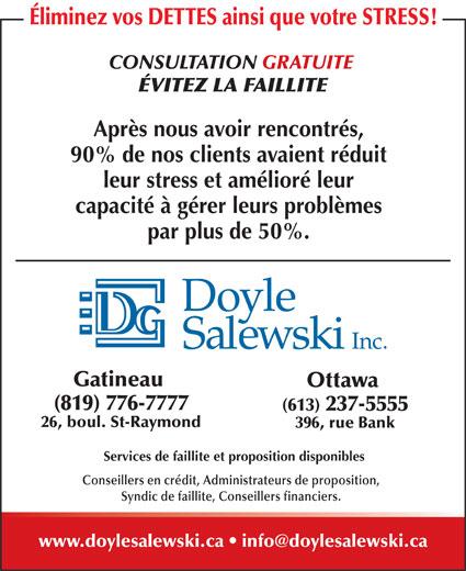 Doyle Salewski Inc (819-776-7777) - Annonce illustrée======= - Services de faillite et proposition disponibles Conseillers en crédit, Administrateurs de proposition, Syndic de faillite, Conseillers financiers. Éliminez vos DETTES ainsi que votre STRESS! CONSULTATION GRATUITE ÉVITEZ LA FAILLITE Après nous avoir rencontrés, 90% de nos clients avaient réduit leur stress et amélioré leur capacité à gérer leurs problèmes par plus de 50%. Gatineau Ottawa (819) 776-7777 (613) 237-5555 26, boul. St-Raymond 396, rue Bank