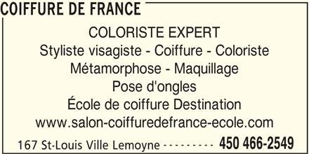 Coiffure De France (450-466-2549) - Annonce illustrée======= - COLORISTE EXPERT COIFFURE DE FRANCE Styliste visagiste - Coiffure - Coloriste Métamorphose - Maquillage Pose d'ongles École de coiffure Destination www.salon-coiffuredefrance-ecole.com --------- 450 466-2549 167 St-Louis Ville Lemoyne